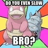 Slowbro - Do you even slow bro?