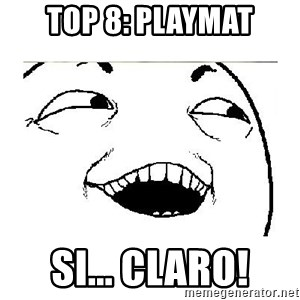 Yeah....Sure - top 8: playmat si... claro!