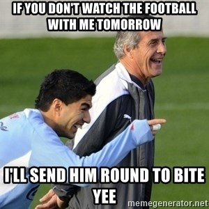 Luis Suarez - If you don't watch the football with me tomorrow  I'll send him round to bite yee