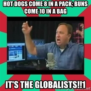 Alex Jones  - Hot dogs come 8 in a pack; buns come 10 in a bag It's the globalists!!1
