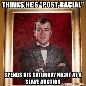 "Douchey Dom - thinks he's ""post-racial"" spends his saturday night at a slave auction"