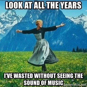 Look at all the things - Look at all the years  I've wasted without seeing The Sound of Music