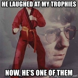 PTSD Karate Kyle - he laughed at my trophies now, he's one of them