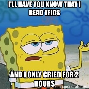 I'll have you know Spongebob - I'll have you know that i read tfios and i only cried for 2 hours