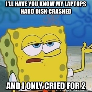 I'll have you know Spongebob - I'll have you know my laptops hard disk crashed  And I only cried for 2