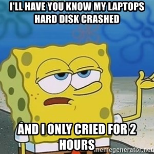I'll have you know Spongebob - I'll have you know my laptops hard disk crashed  And I only cried for 2 hours