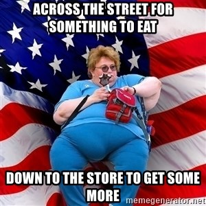 Obese American - across the street for something to eat down to the store to get some more