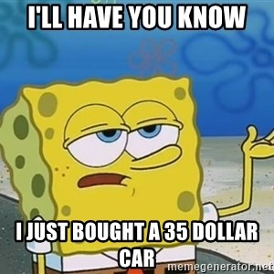 I'll have you know Spongebob - I'll have you know I just bought a 35 dollar car