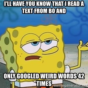 I'll have you know Spongebob - I'll have you know that i read a text from bo and only googled weird words 42 times