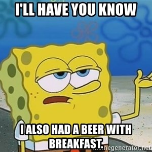 I'll have you know Spongebob - I'll have you know I also had a beer with breakfast.