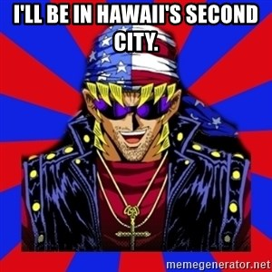 bandit keith - I'll be in Hawaii's second city.