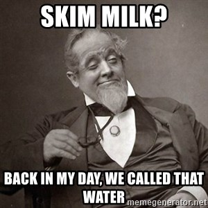 1889 [10] guy - skim milk? back in my day, we called that water