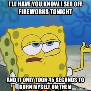 I'll have you know Spongebob - I'll have you know I set off fireworks tonight  And it only took 45 seconds to burn myself on them
