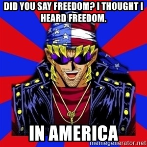 bandit keith - did you say freedom? I thought I heard freedom. in america