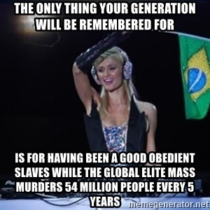 paris hilton dj - the only thing your generation will be remembered for is for having been a good obedient slaves while the global elite mass murders 54 million people every 5 years