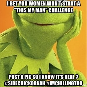 "Kermit the frog - i bet you women won't start a ""this my man"" challenge  post a pic so i know it's real ? #sidechickornah #IMCHILLINGTHO"