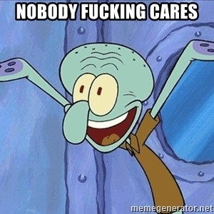 Guess What Squidward - nobody fucking cares