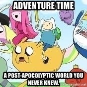 Adventure Time Meme - Adventure Time A post-apocolyptic world you never knew.