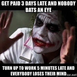 joker mind loss - get paid 3 days late and nobody bats an eye turn up to work 5 minutes late and everybody loses their mind