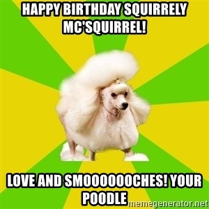 Pretentious Theatre Kid Poodle - happy birthday squirrely mc'squirrel! LOve and smooooooches! Your poodle