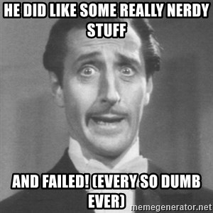 so dumb - HE DID LIKE SOME REALLY NERDY STUFF AND FAILED! (EVERY SO DUMB EVER)