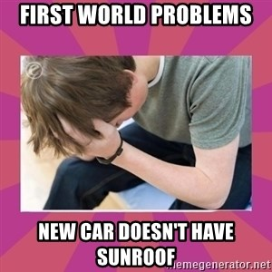 First World Gamer Problems - first world problems new car doesn't have sunroof