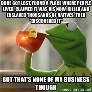 """Kermit The Frog Drinking Tea - Dude got lost, found a place where people lived, claimed it was his now, killed and enslaved thousands of natives, then """"discovered it"""" But that's none of my business though"""
