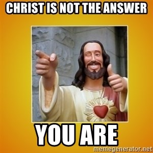 Buddy Christ - Christ is not the answer You Are