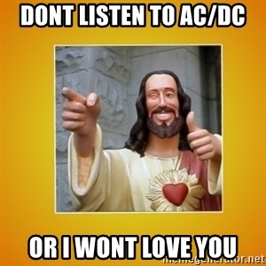 Buddy Christ - DOnt listen to ac/dc or i wont love you