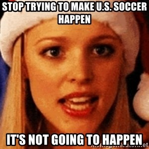 trying to make fetch happen  - stop trying to make u.s. soccer happen it's not going to happen