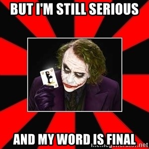 Typical Joker - But I'm still serious And my word is final