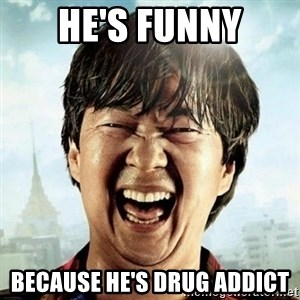 Mr.Chow - he's funny because he's drug addict