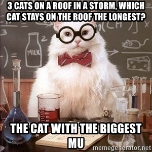 Chemistry Cat - 3 CATS ON A ROOF IN A STORM, WHICH CAT STAYS ON THE ROOF THE LONGEST? THE CAT WITH THE BIGGEST MU