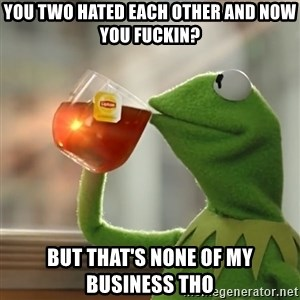 Kermit The Frog Drinking Tea - yOU TWO HATED EACH OTHER AND NOW YOU FUCKIN? BUT THAT'S NONE OF MY BUSINESS THO