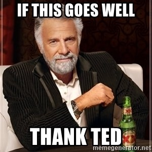 The Most Interesting Man In The World - if this goes well thank ted