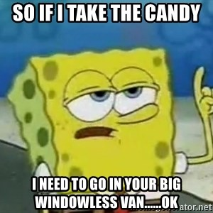 Tough Spongebob - so if i take the candy i need to go in your big windowless van......ok