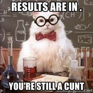 Chemistry Cat - Results are in .  You're still a cunt