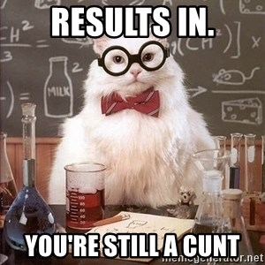 Chemistry Cat - Results in. You're still a cunt