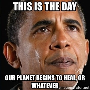 Obama Crying - This is the day Our planet begins to heal, or whatever