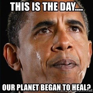 Obama Crying - This is the day.... Our planet began to heal?