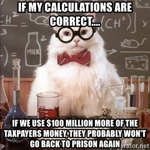 Chemistry Cat - if my calculations are correct.... if we use $100 million more of the taxpayers money, they probably won't go back to prison again