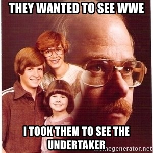 Vengeance Dad - they wanted to see wwe  i took them to see the undertaker