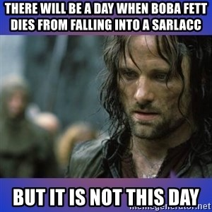 but it is not this day - There will be a day when Boba fett dies from falling into a sarlacc But it is not this day