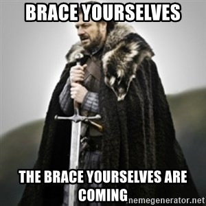 Brace yourselves. - Brace yourselves the brace yourselves are coming