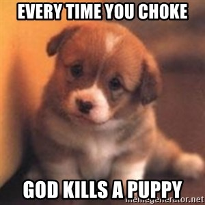 cute puppy - every time you choke god kills a puppy
