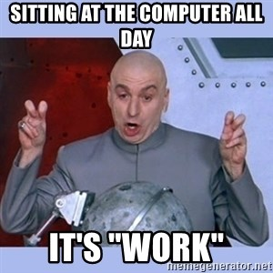 "Dr Evil meme - SITTING AT THE COMPUTER ALL DAY IT'S ""WORK"""