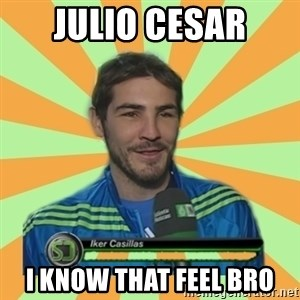 Iker Casillas - jULIO CESAR I KNOW that feel bro