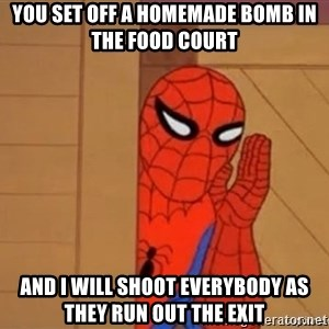 Psst spiderman - you set off a homemade bomb in the food court and i will shoot everybody as they run out the exit