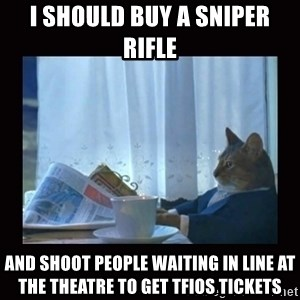 i should buy a boat cat - i should buy a sniper rifle and shoot people waiting in line at the theatre to get tfios tickets