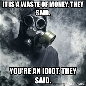 gas mask - it is a waste of money, they said. you're an IDIOT, they said.